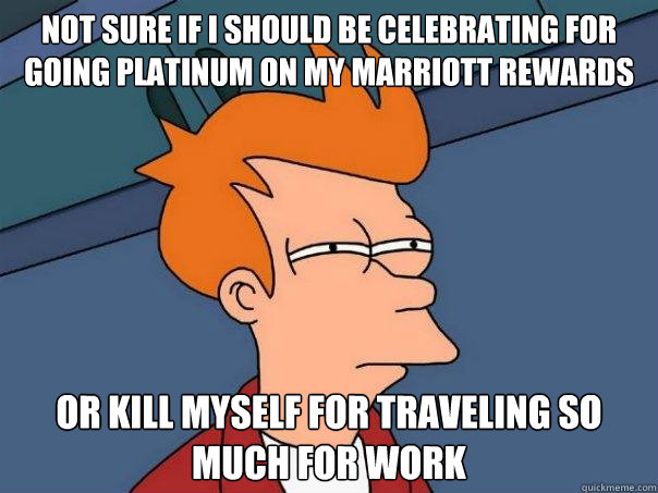 Not sure if I should be celebrating for going platinum on my marriott rewards or kill myself for traveling so much for work - Not sure if I should be celebrating for going platinum on my marriott rewards or kill myself for traveling so much for work  Futurama Fry