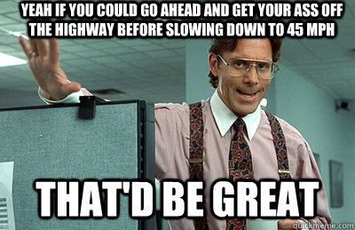 Yeah if you could go ahead and get your ass off the highway before slowing down to 45 mph that'd be great - Yeah if you could go ahead and get your ass off the highway before slowing down to 45 mph that'd be great  Office Space