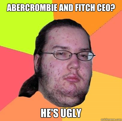 Abercrombie and Fitch CEO? He's ugly