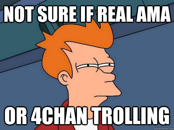 Not sure if Real AMA Or 4Chan trolling - Not sure if Real AMA Or 4Chan trolling  Futurama Fry