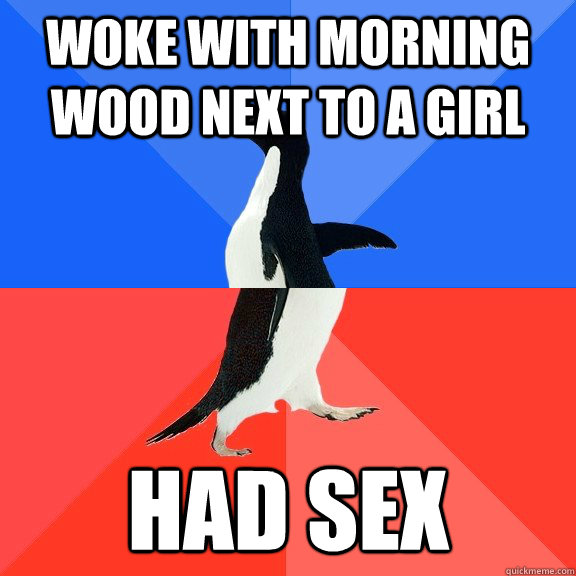 Woke with morning wood next to a girl had sex - Woke with morning wood next to a girl had sex  Socially Awkward Awesome Penguin