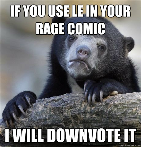 If you use le in your rage comic i will downvote it - If you use le in your rage comic i will downvote it  Misc