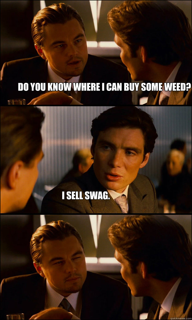 do you know where i can buy some weed? i sell swag. - do you know where i can buy some weed? i sell swag.  Inception