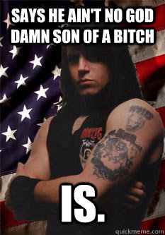 says he ain't no god damn son of a bitch is.  Scumbag Danzig