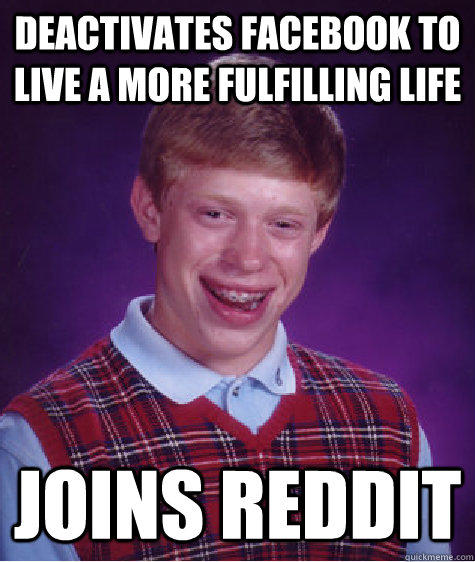 Deactivates Facebook to live a more fulfilling life Joins Reddit  Bad Luck Brian