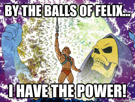 By the balls of Felix... I have the power!  He-Man