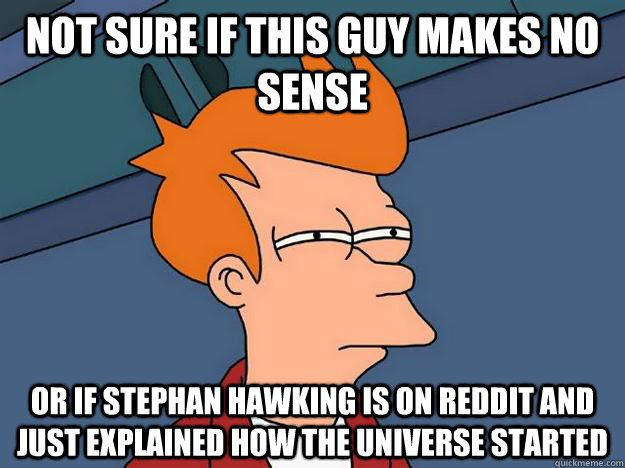 Not sure if this guy makes no sense Or if Stephan Hawking is on reddit and just explained how the universe started