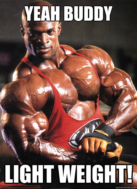 yeah buddy light weight!  Ronnie Coleman Misc