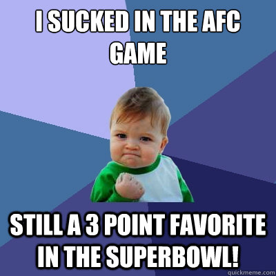 I sucked in the AFC game Still a 3 point favorite in the superbowl!  Success Kid