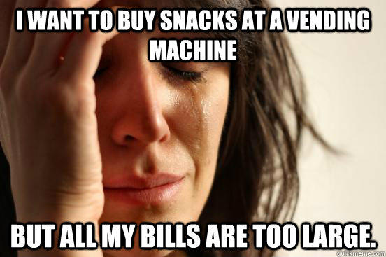 I WANT TO BUY SNACKS AT A VENDING MACHINE but all my bills are too large. - I WANT TO BUY SNACKS AT A VENDING MACHINE but all my bills are too large.  First World Problems