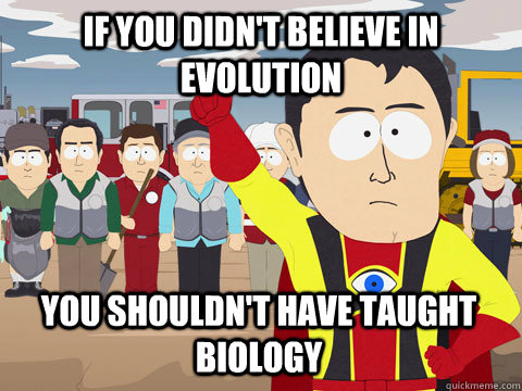 if you didn't believe in evolution you shouldn't have taught biology - if you didn't believe in evolution you shouldn't have taught biology  Captain Hindsight