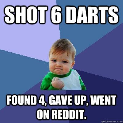 Shot 6 darts Found 4, gave up, went on reddit. - Shot 6 darts Found 4, gave up, went on reddit.  Success Kid