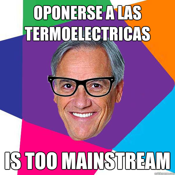 oponerse a las termoelectricas is too mainstream  Hipster pii