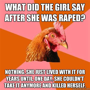 What did the girl say after she was raped? Nothing. She just lived with it for years until, one day, she couldn't take it anymore and killed herself. - What did the girl say after she was raped? Nothing. She just lived with it for years until, one day, she couldn't take it anymore and killed herself.  Anti-Joke Chicken