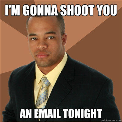 I'm gonna shoot you An email tonight - I'm gonna shoot you An email tonight  Successful Black Man