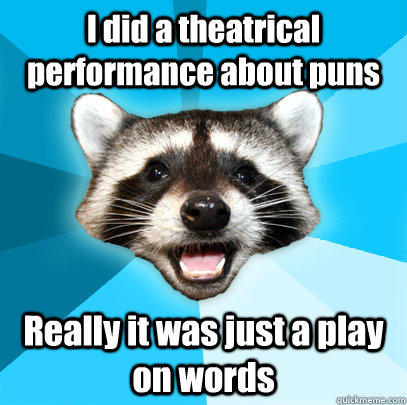 I did a theatrical performance about puns Really it was just a play on words - I did a theatrical performance about puns Really it was just a play on words  Lame Pun Coon