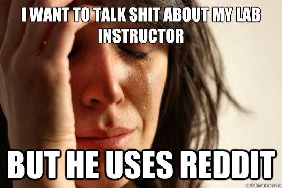 I want to talk shit about my Lab Instructor  But he uses Reddit  - I want to talk shit about my Lab Instructor  But he uses Reddit   First World Problems