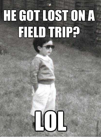 He got lost on a field trip?  LOL