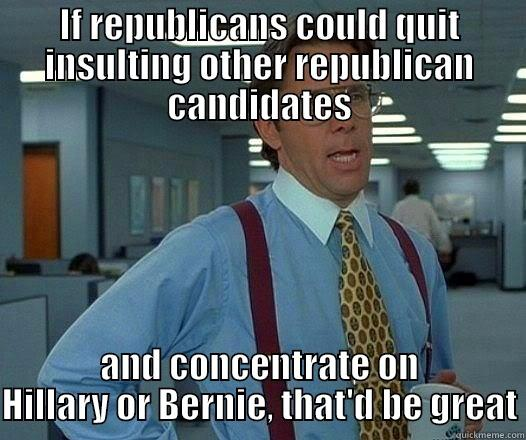 IF REPUBLICANS COULD QUIT INSULTING OTHER REPUBLICAN CANDIDATES AND CONCENTRATE ON HILLARY OR BERNIE, THAT'D BE GREAT Office Space Lumbergh