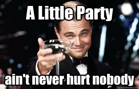 A Little Party ain't never hurt nobody - A Little Party ain't never hurt nobody  Jay Gatsby