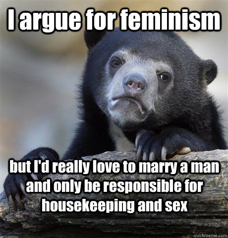 I argue for feminism but I'd really love to marry a man and only be responsible for housekeeping and sex - I argue for feminism but I'd really love to marry a man and only be responsible for housekeeping and sex  Confession Bear