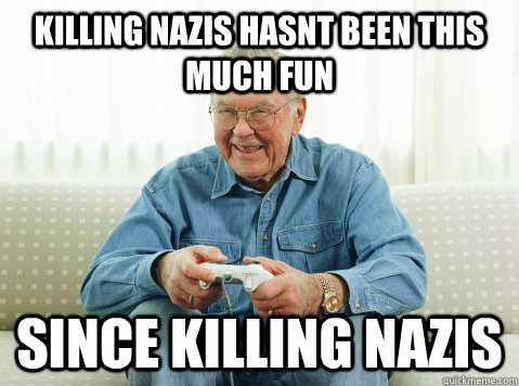 Killing nazis hasnt been this much fun since killing nazis - Killing nazis hasnt been this much fun since killing nazis  Hip Grandpa