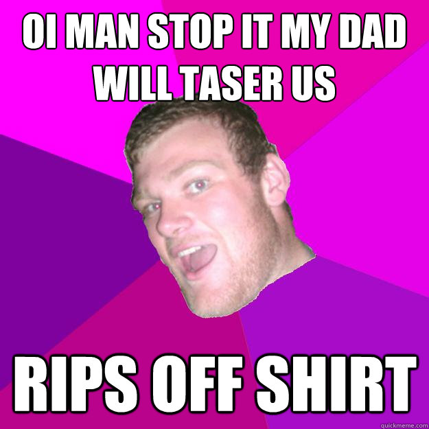 oi man stop it my dad will taser us rips off shirt - oi man stop it my dad will taser us rips off shirt  Redneck Rob