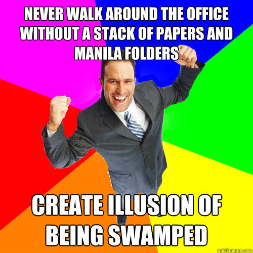 never walk around the office without a stack of papers and manila folders create illusion of being swamped