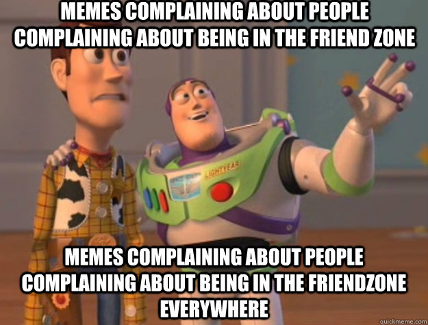 Memes complaining about people complaining about being in the friend zone memes complaining about people complaining about being in the friendzone everywhere - Memes complaining about people complaining about being in the friend zone memes complaining about people complaining about being in the friendzone everywhere  Toy Story