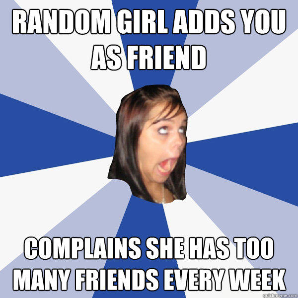 Random girl adds you as friend complains she has too many friends every week  - Random girl adds you as friend complains she has too many friends every week   Annoying Facebook Girl