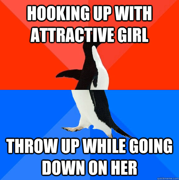 Hooking up with attractive girl Throw up while going down on her - Hooking up with attractive girl Throw up while going down on her  Socially Awesome Awkward Penguin
