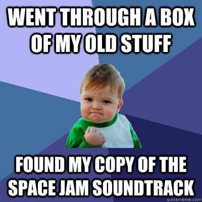 went through a box of my old stuff found my copy of the space jam soundtrack - went through a box of my old stuff found my copy of the space jam soundtrack  Success Kid