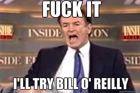 FUCK IT I'll TRY BILL O' REILLY - FUCK IT I'll TRY BILL O' REILLY  Fuck It Bill OReilly