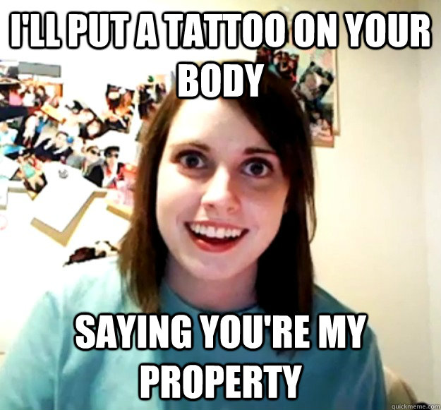 I'll put a tattoo on your body Saying you're my property - I'll put a tattoo on your body Saying you're my property  Misc