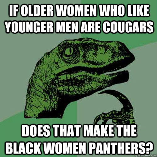 If older women who like younger men are cougars Does that make the black women panthers? - If older women who like younger men are cougars Does that make the black women panthers?  Philosoraptor