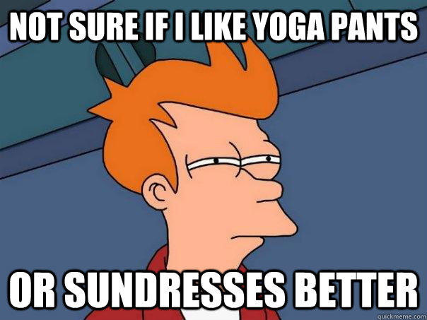 Not sure if I like yoga pants Or sundresses better - Not sure if I like yoga pants Or sundresses better  Futurama Fry