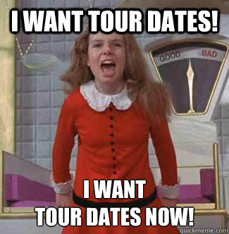 i want tour dates! i want tour dates NOW!