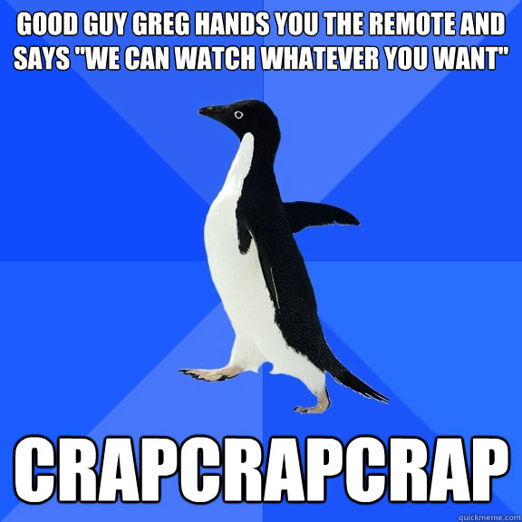 good guy greg hands you the remote and says