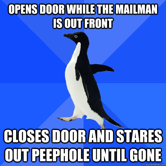 Opens door while the mailman is out front closes door and stares out peephole until gone - Opens door while the mailman is out front closes door and stares out peephole until gone  Socially Awkward Penguin