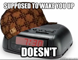 Supposed to wake you up Early Doesn't  Scumbag Alarm Clock