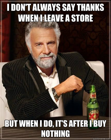 I don't always say thanks when I leave a store but when I do, it's after I buy nothing - I don't always say thanks when I leave a store but when I do, it's after I buy nothing  Most Interesting Man