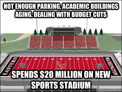 Not enough parking, academic buildings aging, dealing with budget cuts Spends $20 million on new sports stadium - Not enough parking, academic buildings aging, dealing with budget cuts Spends $20 million on new sports stadium  Scumbag University