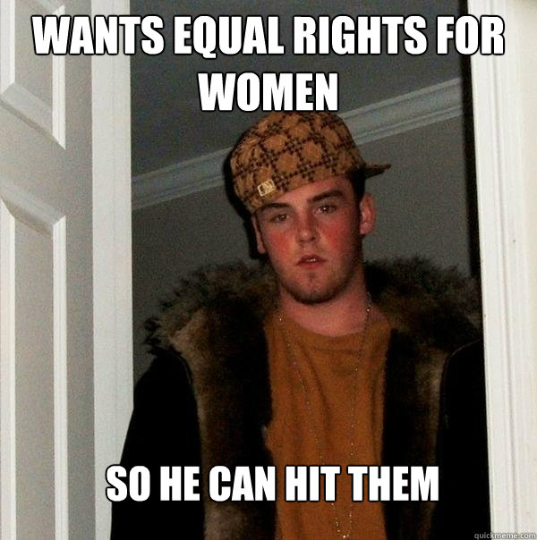 Wants equal rights for women So he can hit them - Wants equal rights for women So he can hit them  Scumbag Steve