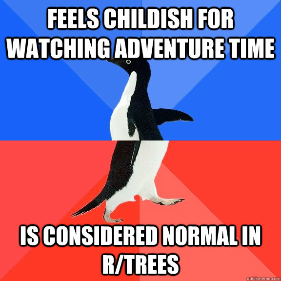 Feels Childish for Watching Adventure time Is considered normal in r/trees - Feels Childish for Watching Adventure time Is considered normal in r/trees  Socially Awkward Awesome Penguin