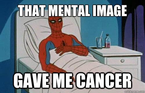THAT MENTAL IMAGE GAVE ME CANCER