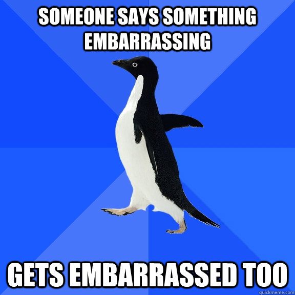sOMEONE SAYS SOMETHING embarrassing  gets embarrassed too - sOMEONE SAYS SOMETHING embarrassing  gets embarrassed too  Socially Awkward Penguin