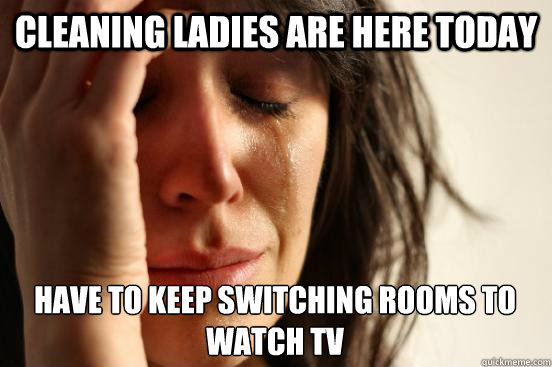 Cleaning ladies are here today have to keep switching rooms to watch tv - Cleaning ladies are here today have to keep switching rooms to watch tv  First World Problems