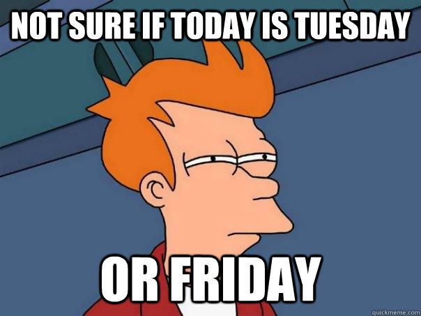 Not sure if today is Tuesday or Friday - Not sure if today is Tuesday or Friday  Futurama Fry