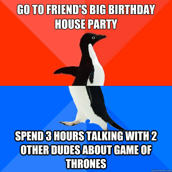 go to friend's big birthday house party spend 3 hours talking with 2 other dudes about game of thrones - go to friend's big birthday house party spend 3 hours talking with 2 other dudes about game of thrones  Socially Awesome Awkward Penguin
