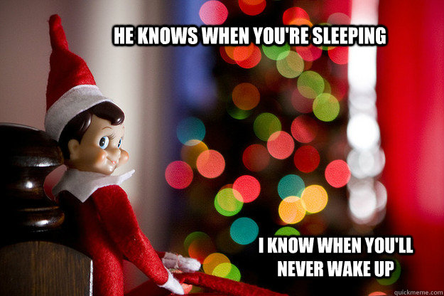 He knows when you're sleeping i know when you'll never wake up - He knows when you're sleeping i know when you'll never wake up  Shelf Elf